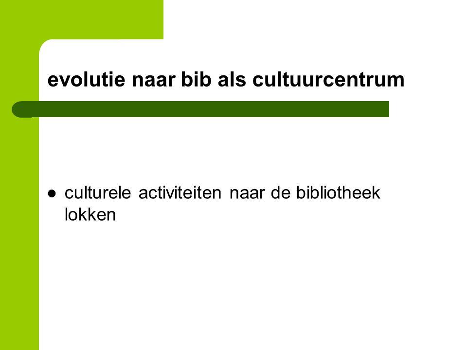 evolutie naar bib als cultuurcentrum culturele activiteiten naar de bibliotheek lokken