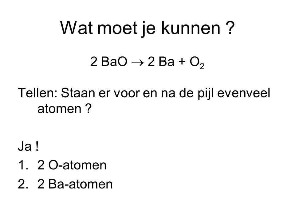 Wat moet je kunnen .2 BaO  2 Ba + O 2 Tellen: Staan er voor en na de pijl evenveel atomen .
