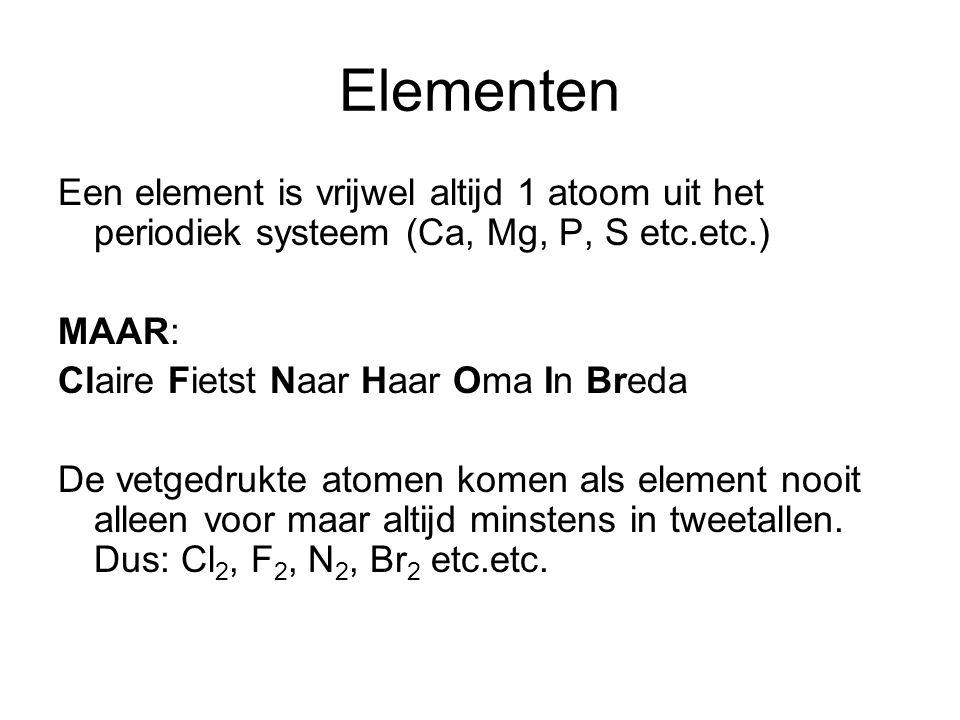 Elementen Een element is vrijwel altijd 1 atoom uit het periodiek systeem (Ca, Mg, P, S etc.etc.) MAAR: Claire Fietst Naar Haar Oma In Breda De vetgedrukte atomen komen als element nooit alleen voor maar altijd minstens in tweetallen.