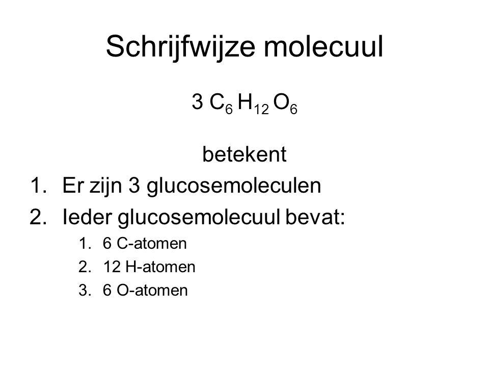 Schrijfwijze molecuul 3 C 6 H 12 O 6 betekent 1.Er zijn 3 glucosemoleculen 2.Ieder glucosemolecuul bevat: 1.6 C-atomen 2.12 H-atomen 3.6 O-atomen