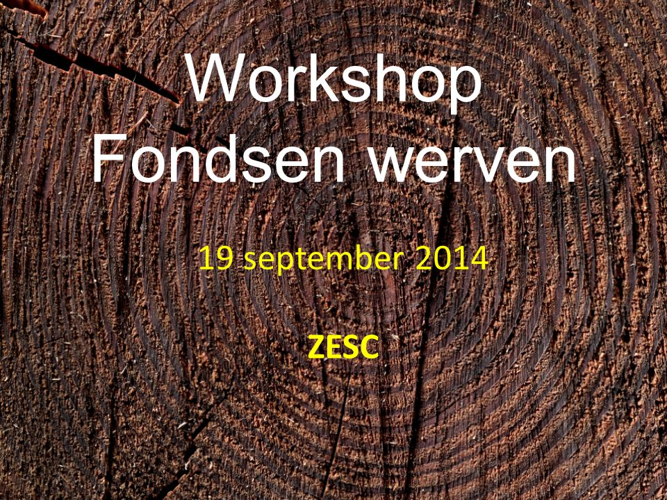 Workshop Fondsen werven 19 september 2014 ZESC