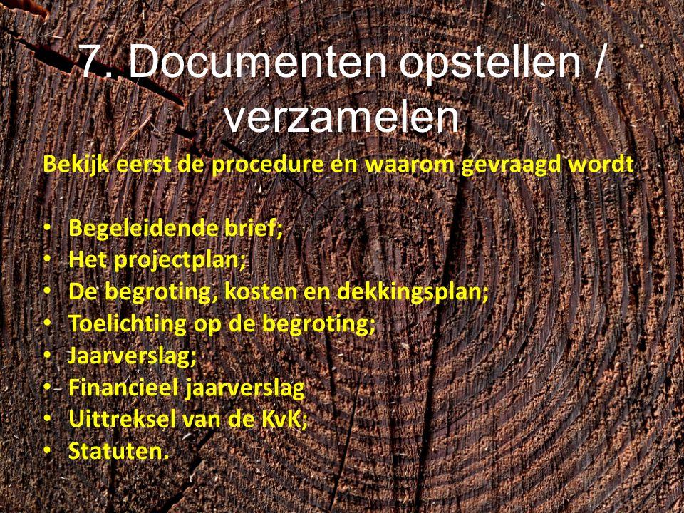 7. Documenten opstellen / verzamelen Bekijk eerst de procedure en waarom gevraagd wordt Begeleidende brief; Het projectplan; De begroting, kosten en d