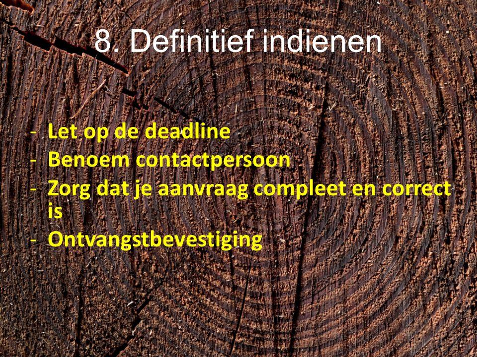 8. Definitief indienen -Let op de deadline -Benoem contactpersoon -Zorg dat je aanvraag compleet en correct is -Ontvangstbevestiging