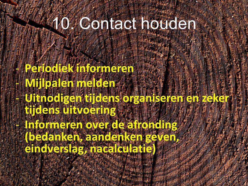 10. Contact houden -Periodiek informeren -Mijlpalen melden -Uitnodigen tijdens organiseren en zeker tijdens uitvoering -Informeren over de afronding (