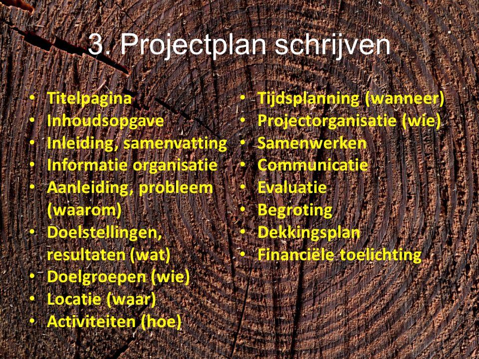 3. Projectplan schrijven Titelpagina Inhoudsopgave Inleiding, samenvatting Informatie organisatie Aanleiding, probleem (waarom) Doelstellingen, result
