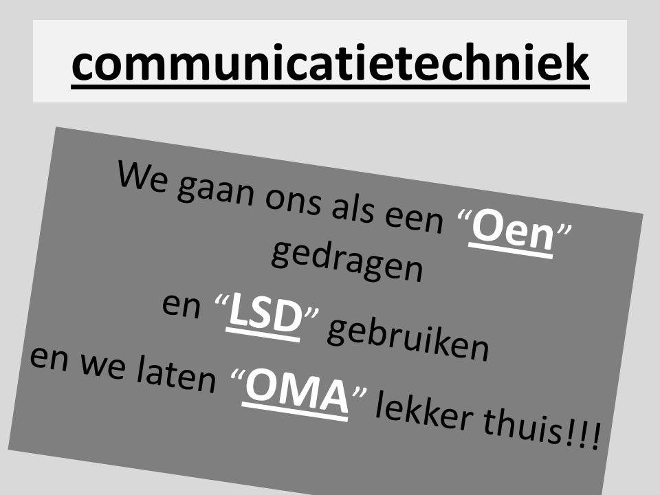 """communicatietechniek We gaan ons als een """" Oen """" gedragen en """" LSD """" gebruiken en we laten """" OMA """" lekker thuis!!!"""