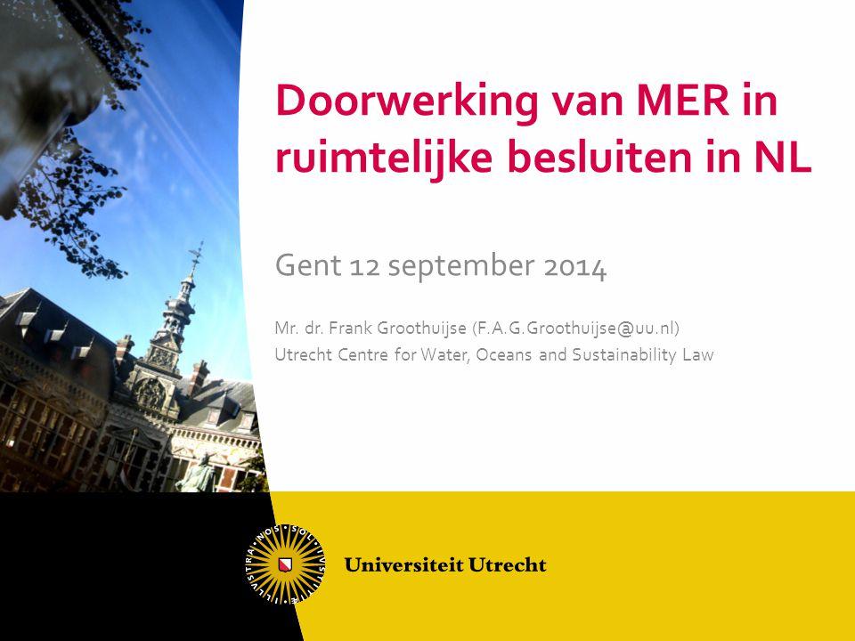 Doorwerking van MER in ruimtelijke besluiten in NL Gent 12 september 2014 Mr. dr. Frank Groothuijse (F.A.G.Groothuijse@uu.nl) Utrecht Centre for Water