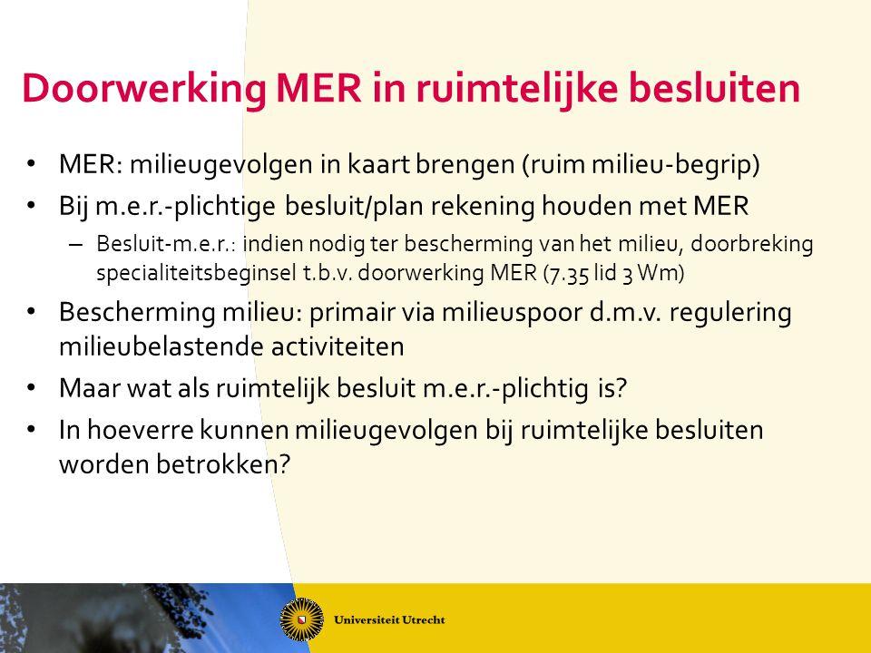 Doorwerking MER in ruimtelijke besluiten MER: milieugevolgen in kaart brengen (ruim milieu-begrip) Bij m.e.r.-plichtige besluit/plan rekening houden m