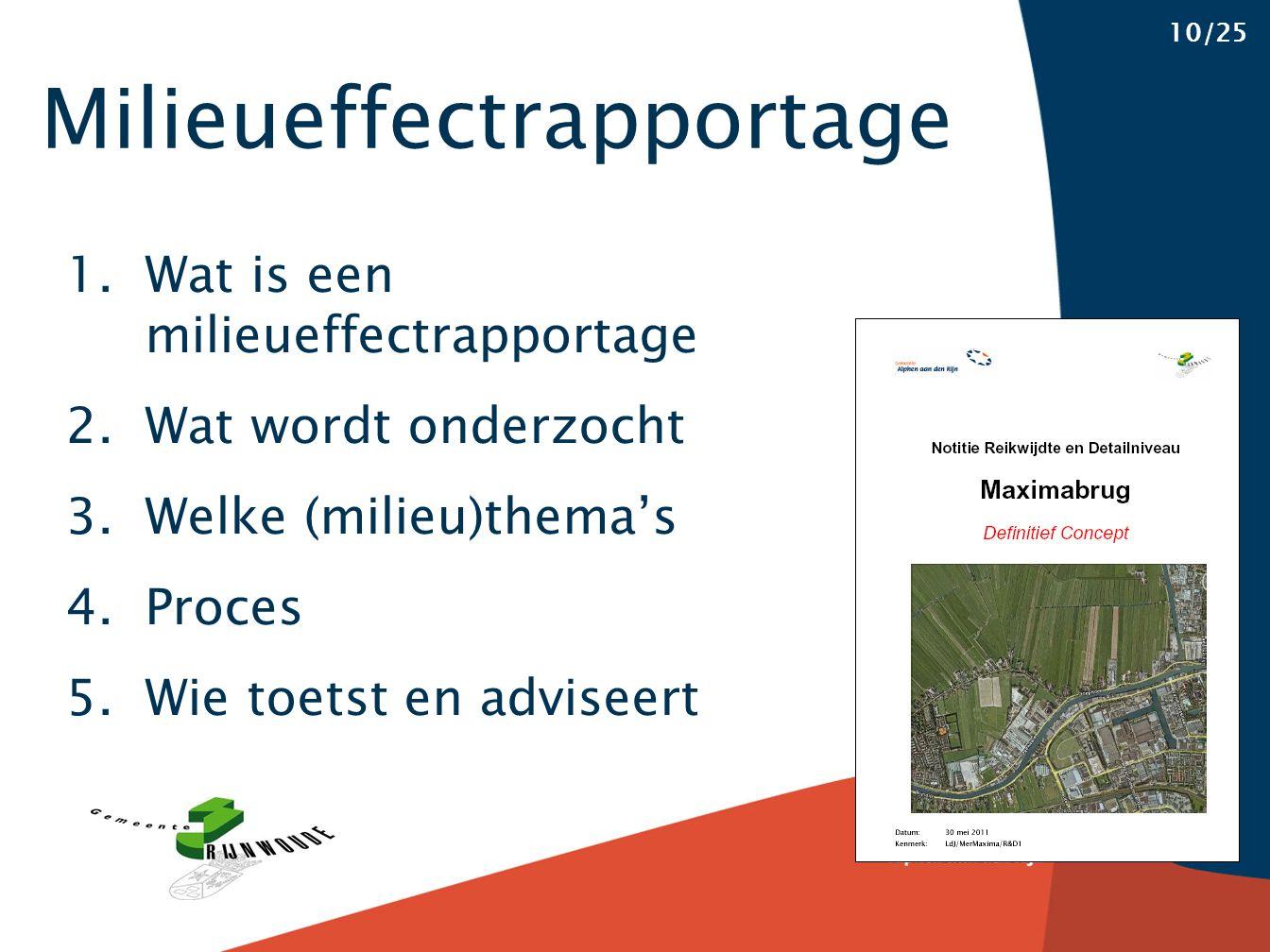 Milieueffectrapportage 10/25 1.Wat is een milieueffectrapportage 2.Wat wordt onderzocht 3.Welke (milieu)thema's 4.Proces 5.Wie toetst en adviseert