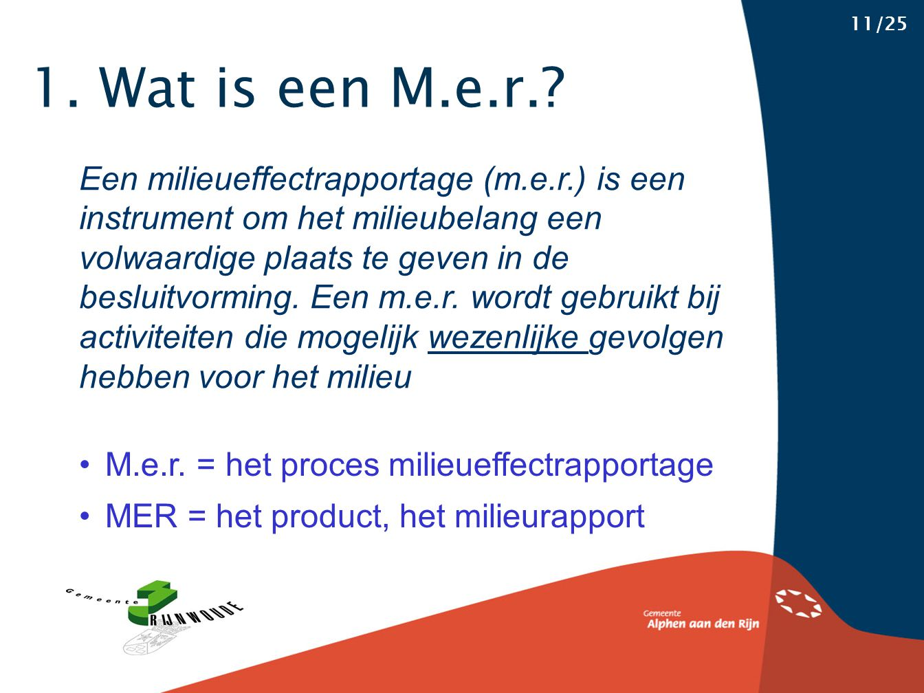 1. Wat is een M.e.r.? 11/25 Een milieueffectrapportage (m.e.r.) is een instrument om het milieubelang een volwaardige plaats te geven in de besluitvor