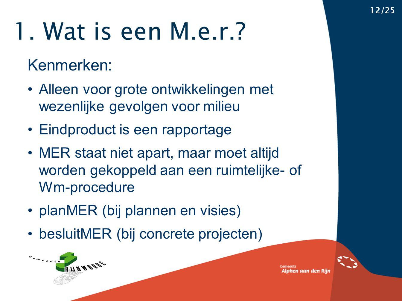 1. Wat is een M.e.r.? 12/25 Kenmerken: Alleen voor grote ontwikkelingen met wezenlijke gevolgen voor milieu Eindproduct is een rapportage MER staat ni
