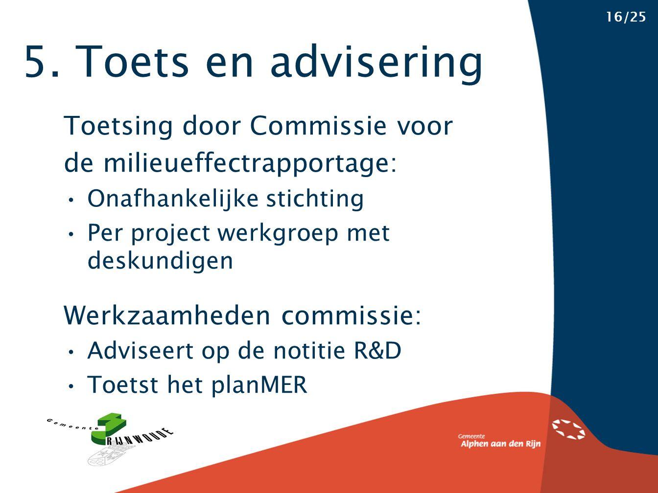 5. Toets en advisering 16/25 Toetsing door Commissie voor de milieueffectrapportage: Onafhankelijke stichting Per project werkgroep met deskundigen We