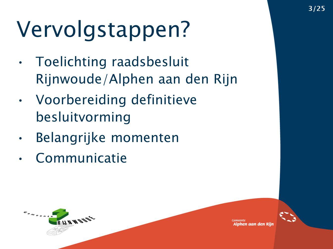 Vervolgstappen? 3/25 Toelichting raadsbesluit Rijnwoude/Alphen aan den Rijn Voorbereiding definitieve besluitvorming Belangrijke momenten Communicatie