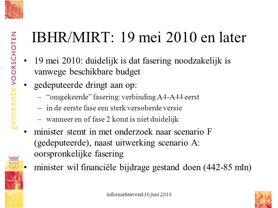 informatieavond 30 juni 2010 IBHR/MIRT: 19 mei 2010 en later 19 mei 2010: duidelijk is dat fasering noodzakelijk is vanwege beschikbare budget gedeput