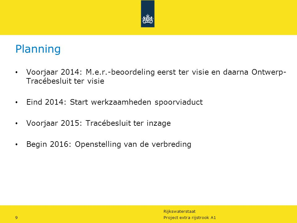 Rijkswaterstaat 9Project extra rijstrook A1 Planning Voorjaar 2014: M.e.r.-beoordeling eerst ter visie en daarna Ontwerp- Tracébesluit ter visie Eind