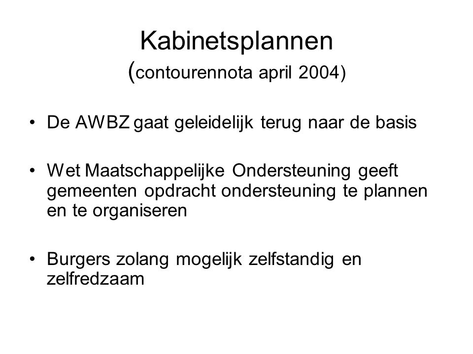 Kabinetsplannen ( contourennota april 2004) De AWBZ gaat geleidelijk terug naar de basis Wet Maatschappelijke Ondersteuning geeft gemeenten opdracht o