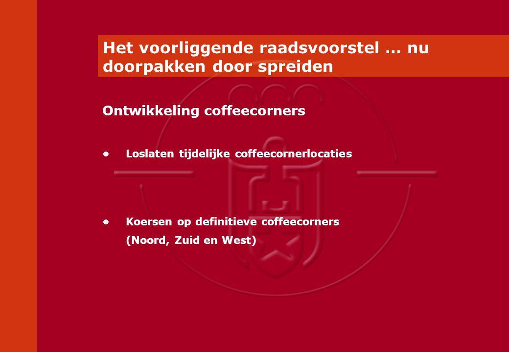 Het voorliggende raadsvoorstel … nu doorpakken door spreiden Loslaten tijdelijke coffeecornerlocaties Koersen op definitieve coffeecorners (Noord, Zuid en West) Ontwikkeling coffeecorners