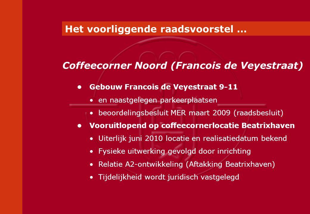 Gebouw Francois de Veyestraat 9-11 en naastgelegen parkeerplaatsen beoordelingsbesluit MER maart 2009 (raadsbesluit) Vooruitlopend op coffeecornerlocatie Beatrixhaven Uiterlijk juni 2010 locatie en realisatiedatum bekend Fysieke uitwerking gevolgd door inrichting Relatie A2-ontwikkeling (Aftakking Beatrixhaven) Tijdelijkheid wordt juridisch vastgelegd Coffeecorner Noord (Francois de Veyestraat) Het voorliggende raadsvoorstel …