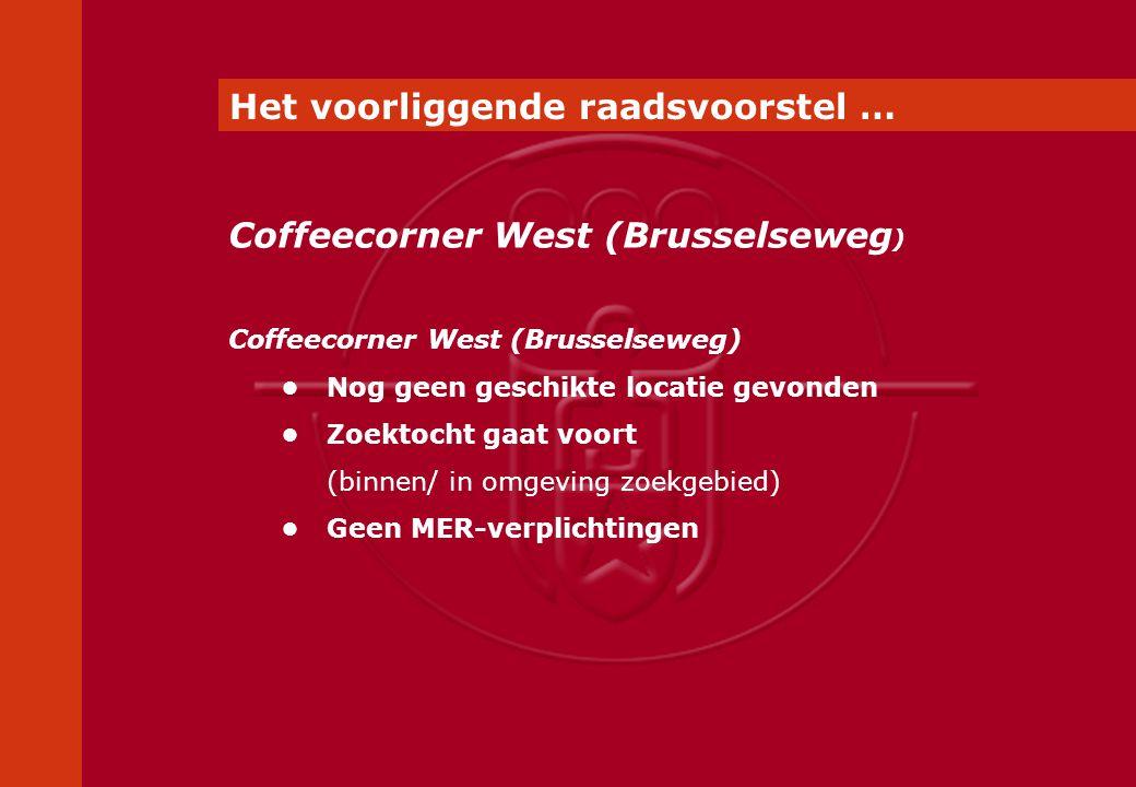 Coffeecorner West (Brusselseweg) Nog geen geschikte locatie gevonden Zoektocht gaat voort (binnen/ in omgeving zoekgebied) Geen MER-verplichtingen Coffeecorner West (Brusselseweg ) Het voorliggende raadsvoorstel …