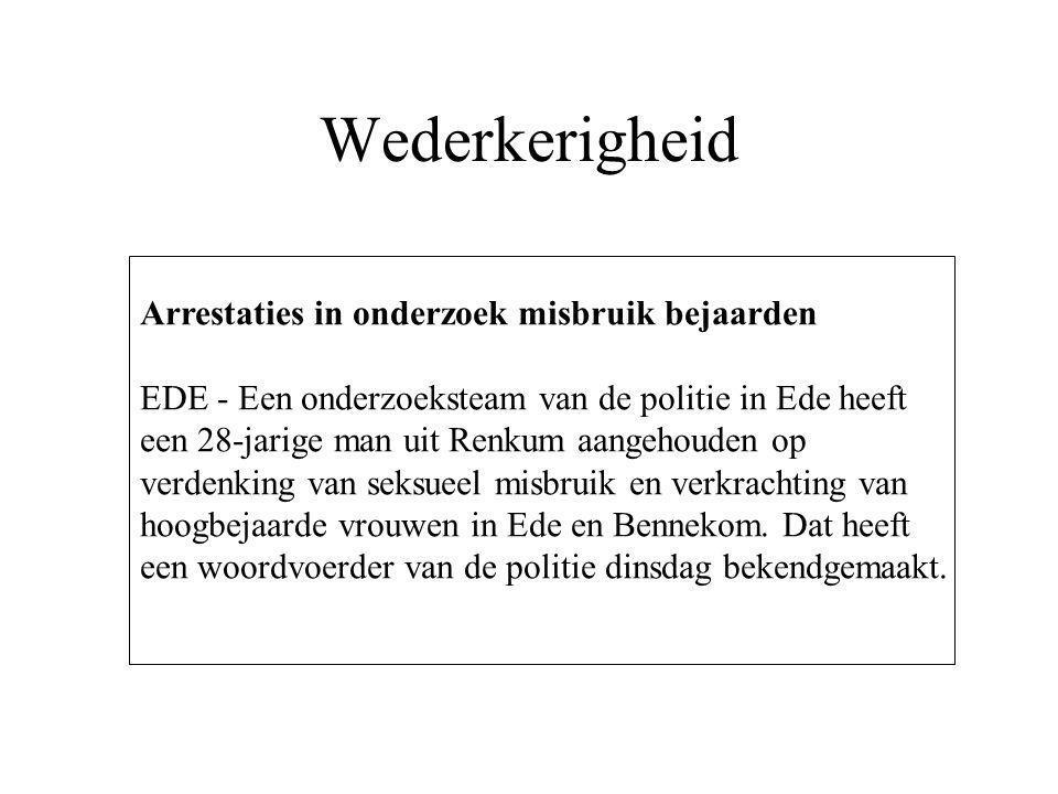 Wederkerigheid Arrestaties in onderzoek misbruik bejaarden EDE - Een onderzoeksteam van de politie in Ede heeft een 28-jarige man uit Renkum aangehouden op verdenking van seksueel misbruik en verkrachting van hoogbejaarde vrouwen in Ede en Bennekom.