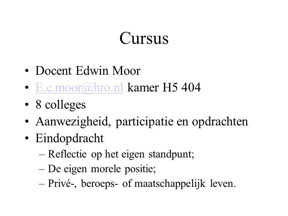 Cursus Docent Edwin Moor E.c.moor@hro.nl kamer H5 404E.c.moor@hro.nl 8 colleges Aanwezigheid, participatie en opdrachten Eindopdracht –Reflectie op het eigen standpunt; –De eigen morele positie; –Privé-, beroeps- of maatschappelijk leven.
