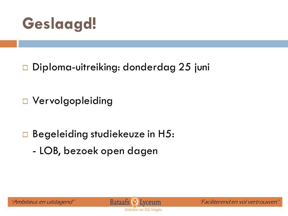 """Geslaagd!  Diploma-uitreiking: donderdag 25 juni  Vervolgopleiding  Begeleiding studiekeuze in H5: - LOB, bezoek open dagen """" Ambitieus en uitdagen"""