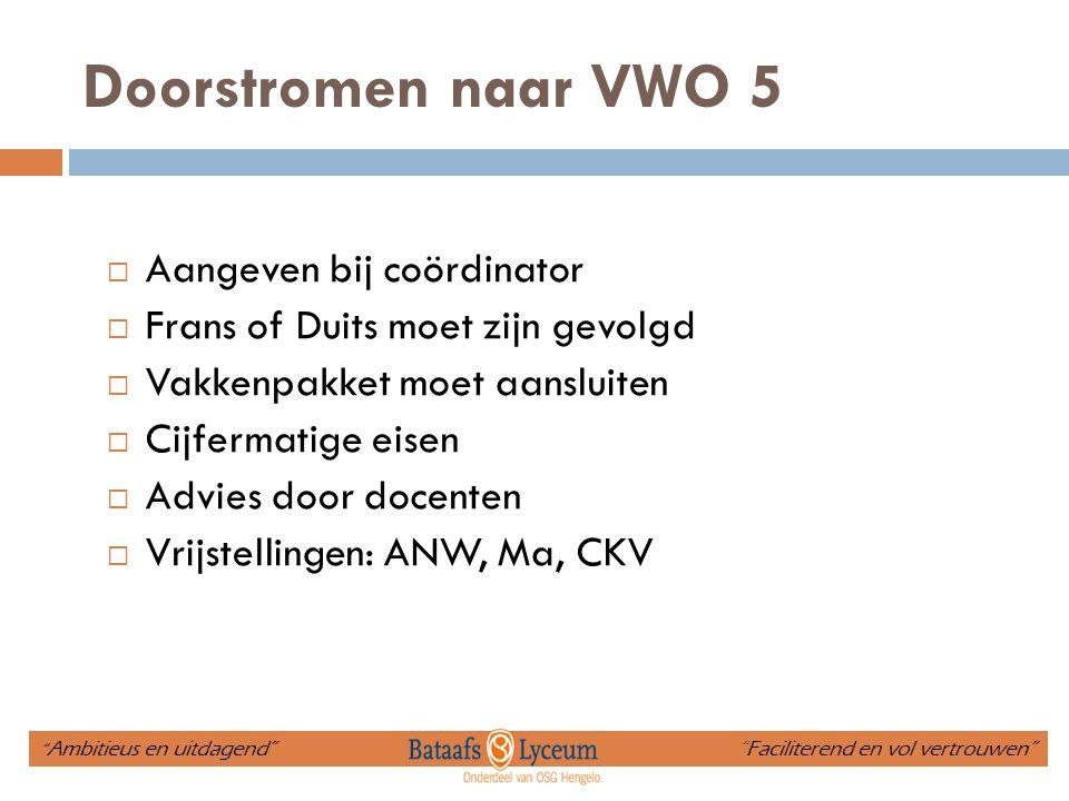 Doorstromen naar VWO 5  Aangeven bij coördinator  Frans of Duits moet zijn gevolgd  Vakkenpakket moet aansluiten  Cijfermatige eisen  Advies door