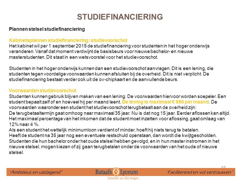 37 STUDIEFINANCIERING Plannen stelsel studiefinanciering Kabinetsplannen studiefinanciering: studievoorschot Het kabinet wil per 1 september 2015 de s