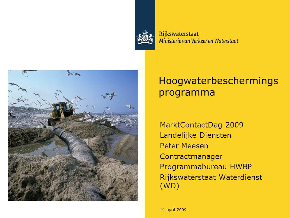 14 april 2009 Hoogwaterbeschermings programma MarktContactDag 2009 Landelijke Diensten Peter Meesen Contractmanager Programmabureau HWBP Rijkswaterstaat Waterdienst (WD)