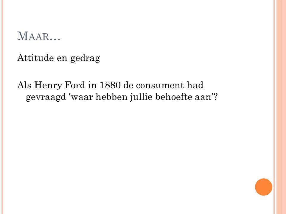 M AAR … Attitude en gedrag Als Henry Ford in 1880 de consument had gevraagd 'waar hebben jullie behoefte aan'?