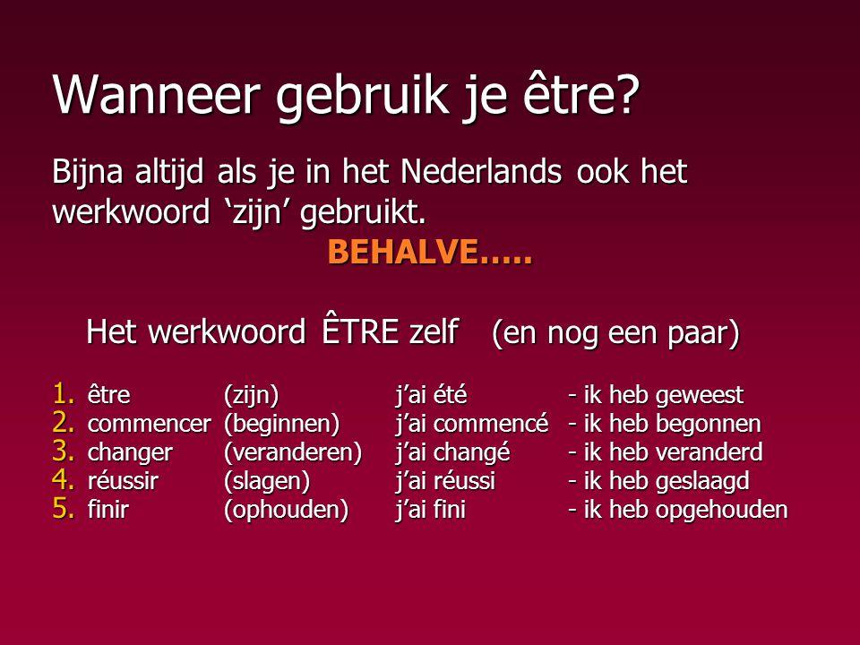 Wanneer gebruik je être? Bijna altijd als je in het Nederlands ook het werkwoord 'zijn' gebruikt. BEHALVE….. Het werkwoord ÊTRE zelf (en nog een paar)