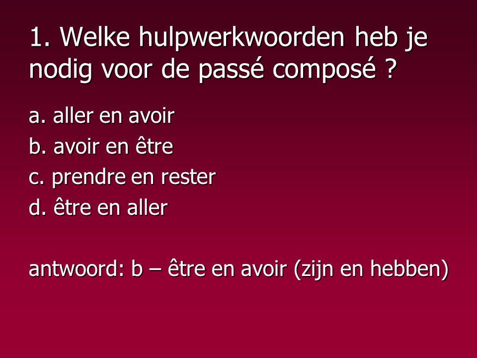 1. Welke hulpwerkwoorden heb je nodig voor de passé composé ? a. aller en avoir b. avoir en être c. prendre en rester d. être en aller antwoord: b – ê