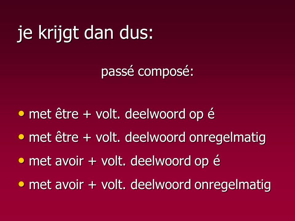 je krijgt dan dus: passé composé: met être + volt. deelwoord op é met être + volt. deelwoord op é met être + volt. deelwoord onregelmatig met être + v