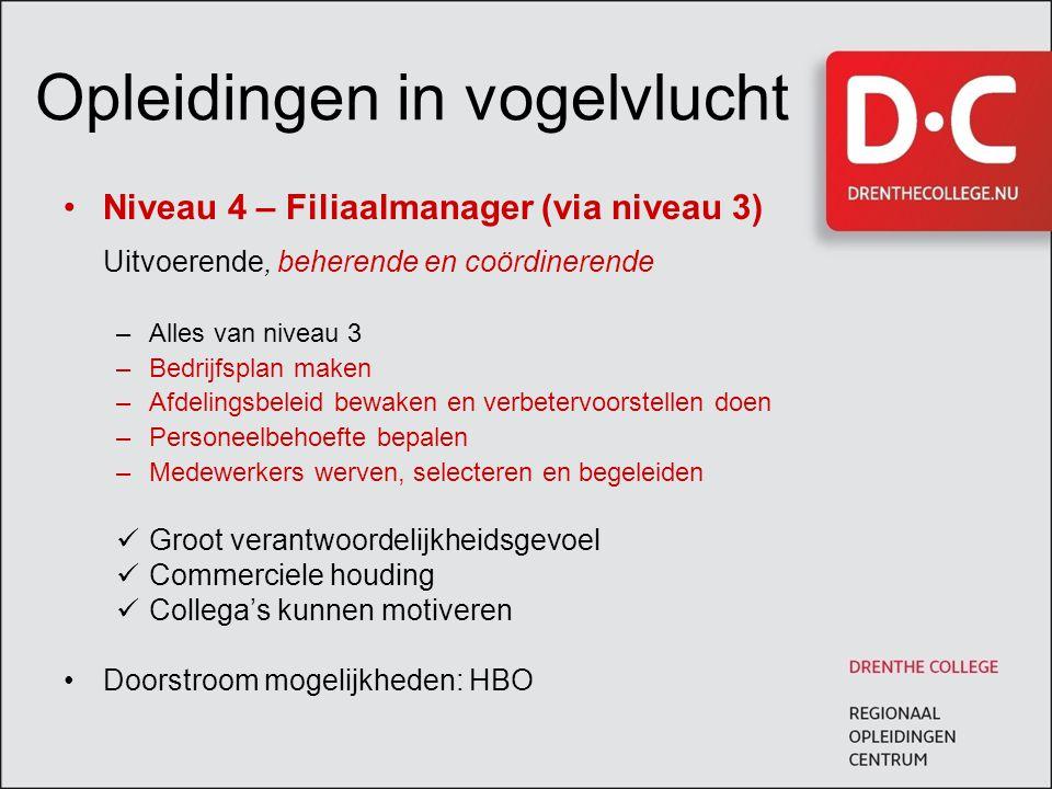 Opleidingen in vogelvlucht Niveau 4 – Filiaalmanager (via niveau 3) Uitvoerende, beherende en coördinerende –Alles van niveau 3 –Bedrijfsplan maken –A