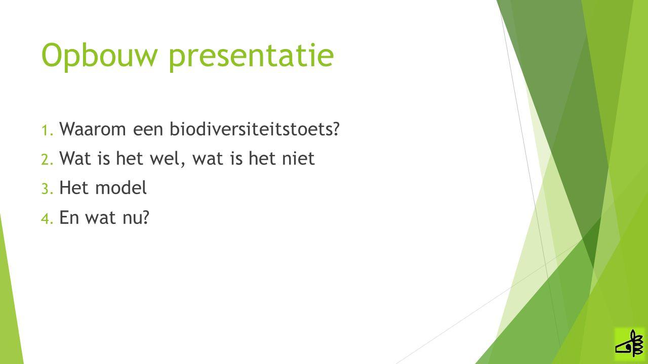 Opbouw presentatie 1. Waarom een biodiversiteitstoets? 2. Wat is het wel, wat is het niet 3. Het model 4. En wat nu?