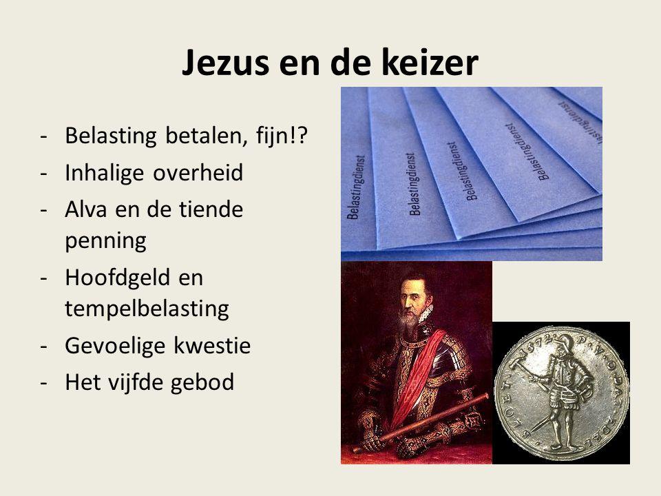 Jezus en de keizer -Belasting betalen, fijn!? -Inhalige overheid -Alva en de tiende penning -Hoofdgeld en tempelbelasting -Gevoelige kwestie -Het vijf