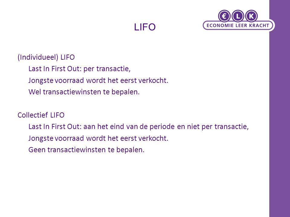 LIFO (Individueel) LIFO Last In First Out: per transactie, Jongste voorraad wordt het eerst verkocht. Wel transactiewinsten te bepalen. Collectief LIF