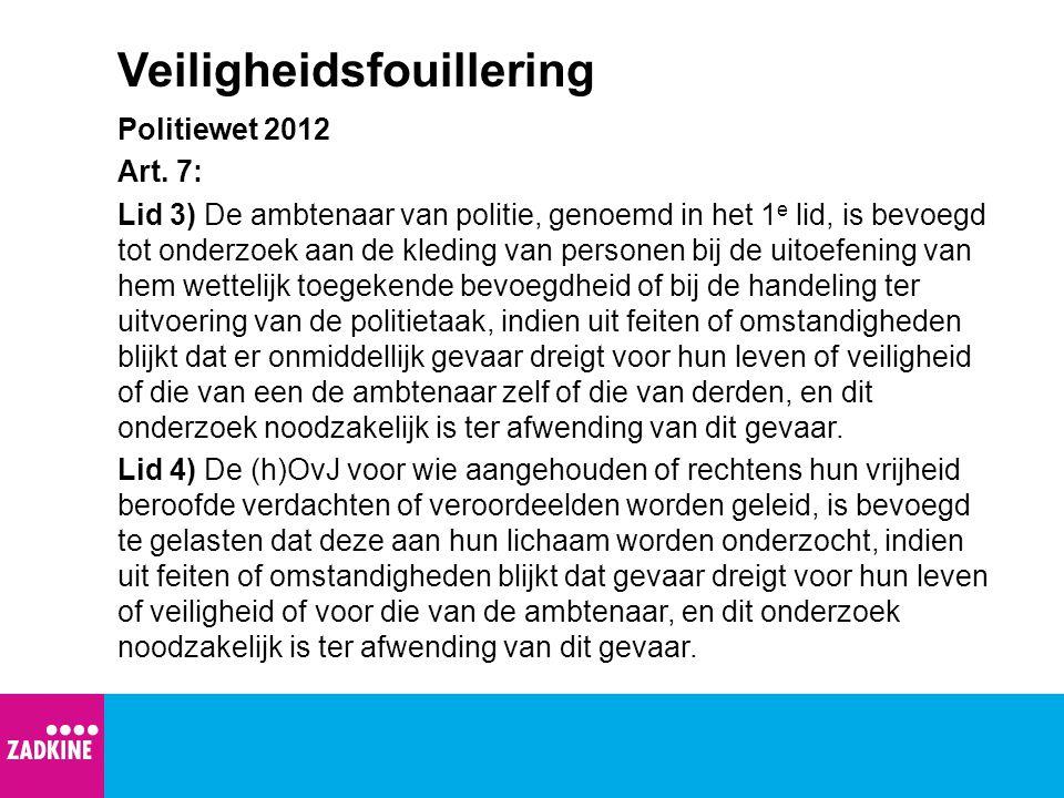 Veiligheidsfouillering Politiewet 2012 Art. 7: Lid 3) De ambtenaar van politie, genoemd in het 1 e lid, is bevoegd tot onderzoek aan de kleding van pe