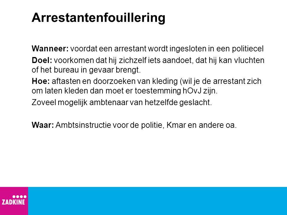 Arrestantenfouillering Wanneer: voordat een arrestant wordt ingesloten in een politiecel Doel: voorkomen dat hij zichzelf iets aandoet, dat hij kan vl