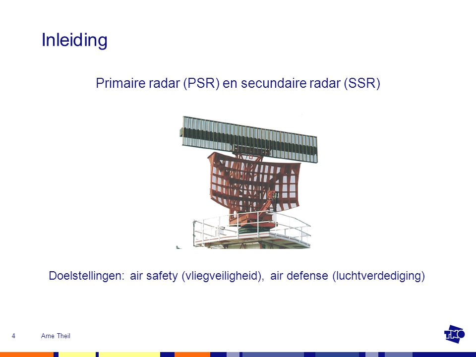 Arne Theil4 Inleiding Primaire radar (PSR) en secundaire radar (SSR) Doelstellingen: air safety (vliegveiligheid), air defense (luchtverdediging)