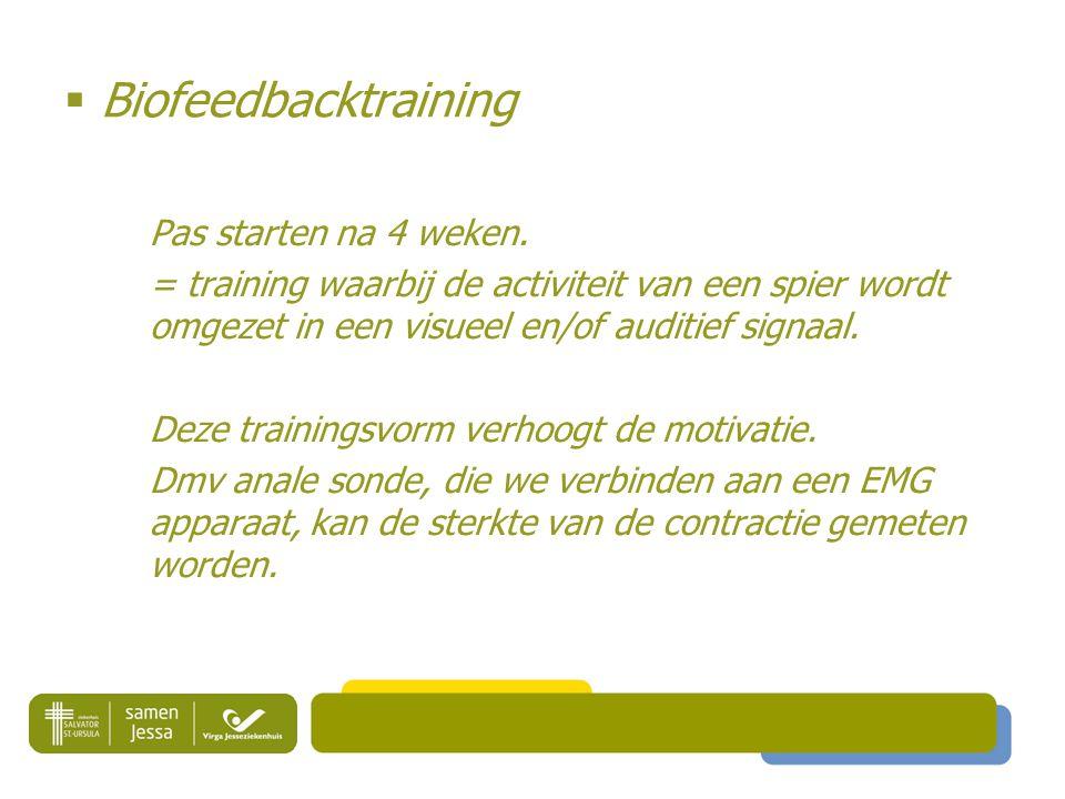  Biofeedbacktraining Pas starten na 4 weken. = training waarbij de activiteit van een spier wordt omgezet in een visueel en/of auditief signaal. Deze
