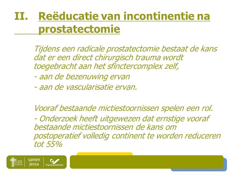 II. Reëducatie van incontinentie na prostatectomie Tijdens een radicale prostatectomie bestaat de kans dat er een direct chirurgisch trauma wordt toeg