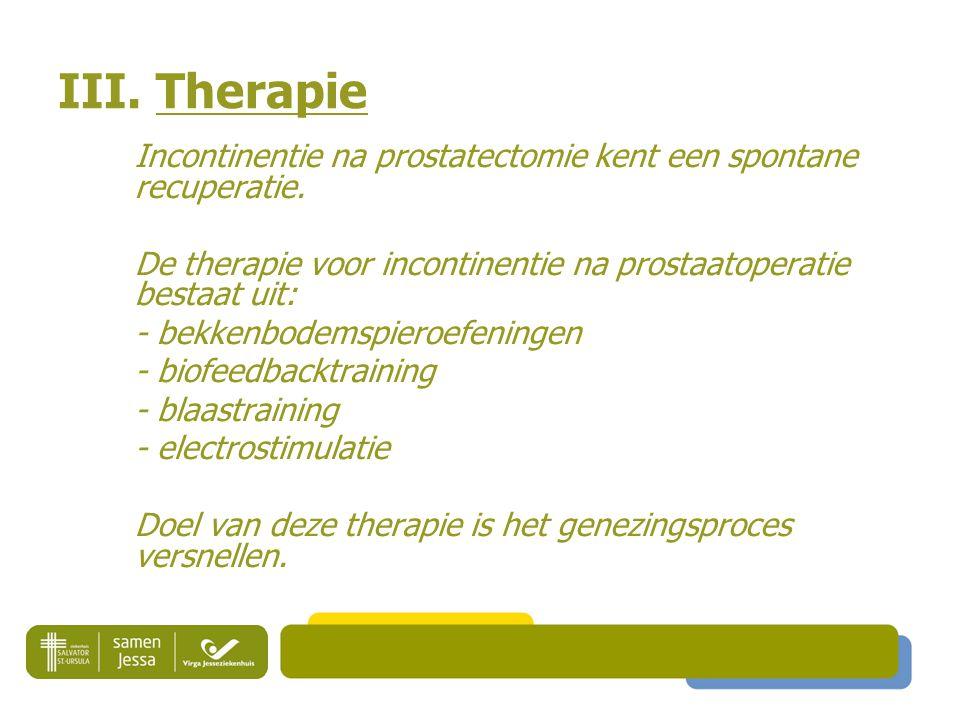 III. Therapie Incontinentie na prostatectomie kent een spontane recuperatie. De therapie voor incontinentie na prostaatoperatie bestaat uit: - bekkenb