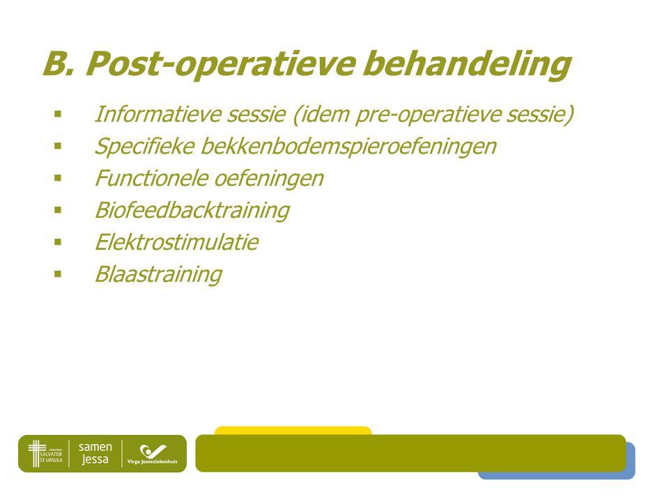 B. Post-operatieve behandeling  Informatieve sessie (idem pre-operatieve sessie)  Specifieke bekkenbodemspieroefeningen  Functionele oefeningen  B