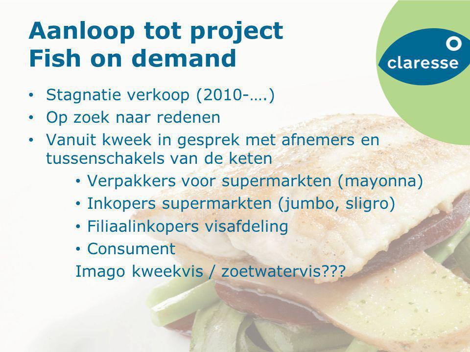 Aanloop tot project Fish on demand Stagnatie verkoop (2010-….) Op zoek naar redenen Vanuit kweek in gesprek met afnemers en tussenschakels van de keten Verpakkers voor supermarkten (mayonna) Inkopers supermarkten (jumbo, sligro) Filiaalinkopers visafdeling Consument Imago kweekvis / zoetwatervis