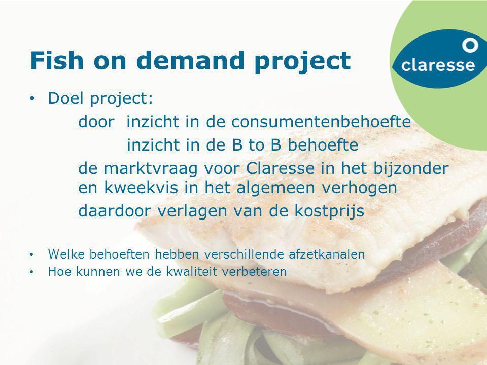 Fish on demand project Doel project: door inzicht in de consumentenbehoefte inzicht in de B to B behoefte de marktvraag voor Claresse in het bijzonder en kweekvis in het algemeen verhogen daardoor verlagen van de kostprijs Welke behoeften hebben verschillende afzetkanalen Hoe kunnen we de kwaliteit verbeteren