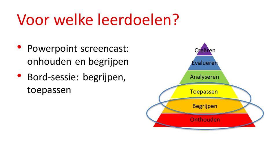 Voor welke leerdoelen? Powerpoint screencast: onhouden en begrijpen Bord-sessie: begrijpen, toepassen