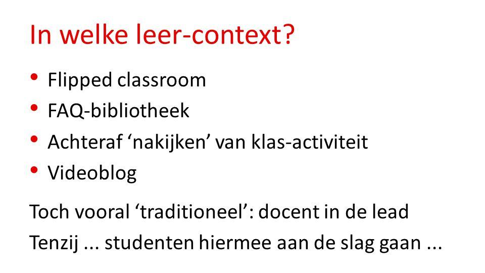 In welke leer-context? Flipped classroom FAQ-bibliotheek Achteraf 'nakijken' van klas-activiteit Videoblog Toch vooral 'traditioneel': docent in de le
