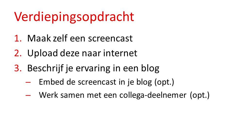 Verdiepingsopdracht 1.Maak zelf een screencast 2.Upload deze naar internet 3.Beschrijf je ervaring in een blog – Embed de screencast in je blog (opt.) – Werk samen met een collega-deelnemer (opt.)