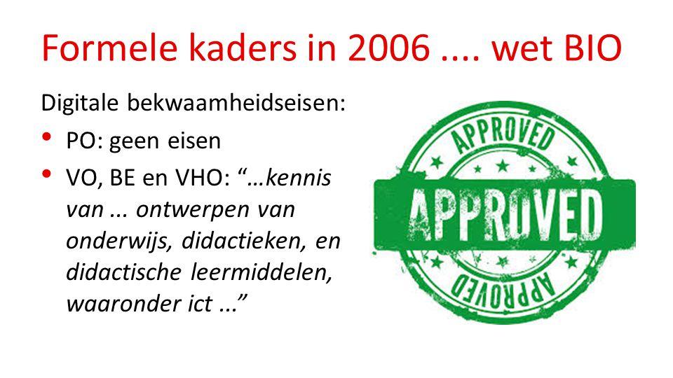 "Formele kaders in 2006.... wet BIO Digitale bekwaamheidseisen: PO: geen eisen VO, BE en VHO: ""…kennis van... ontwerpen van onderwijs, didactieken, en"